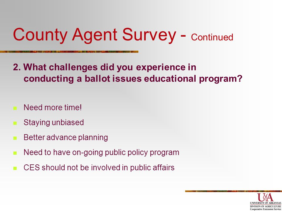 County Agent Survey - Continued 2. What challenges did you experience in conducting a ballot issues educational program? Need more time! Staying unbia