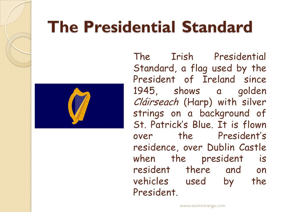 The Presidential Standard The Irish Presidential Standard, a flag used by the President of Ireland since 1945, shows a golden Cláirseach (Harp) with silver strings on a background of St.
