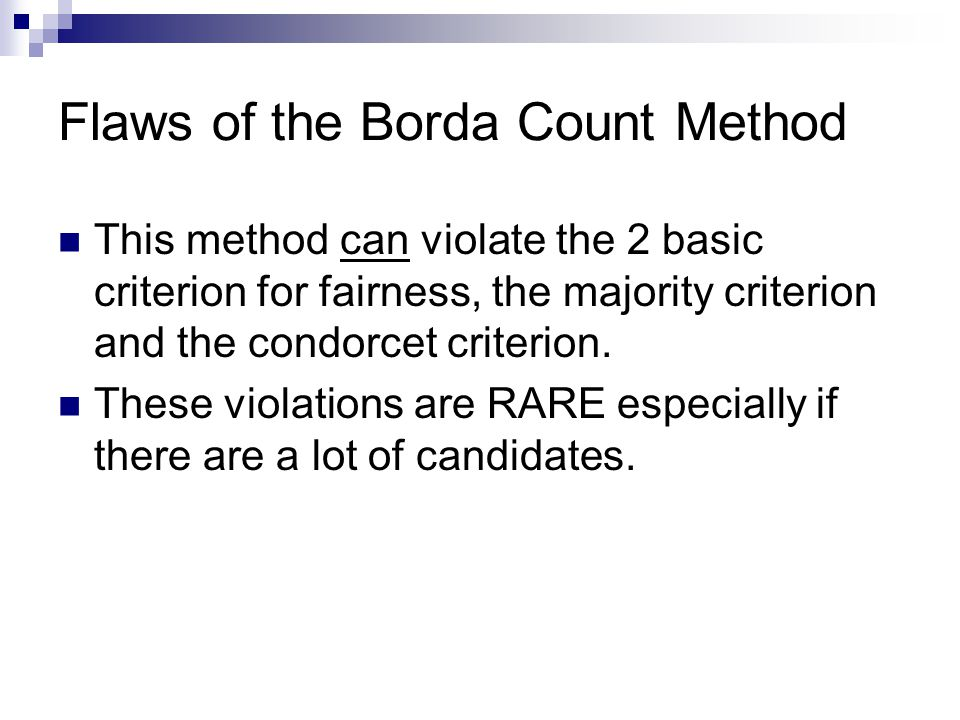 Flaws of the Borda Count Method This method can violate the 2 basic criterion for fairness, the majority criterion and the condorcet criterion. These