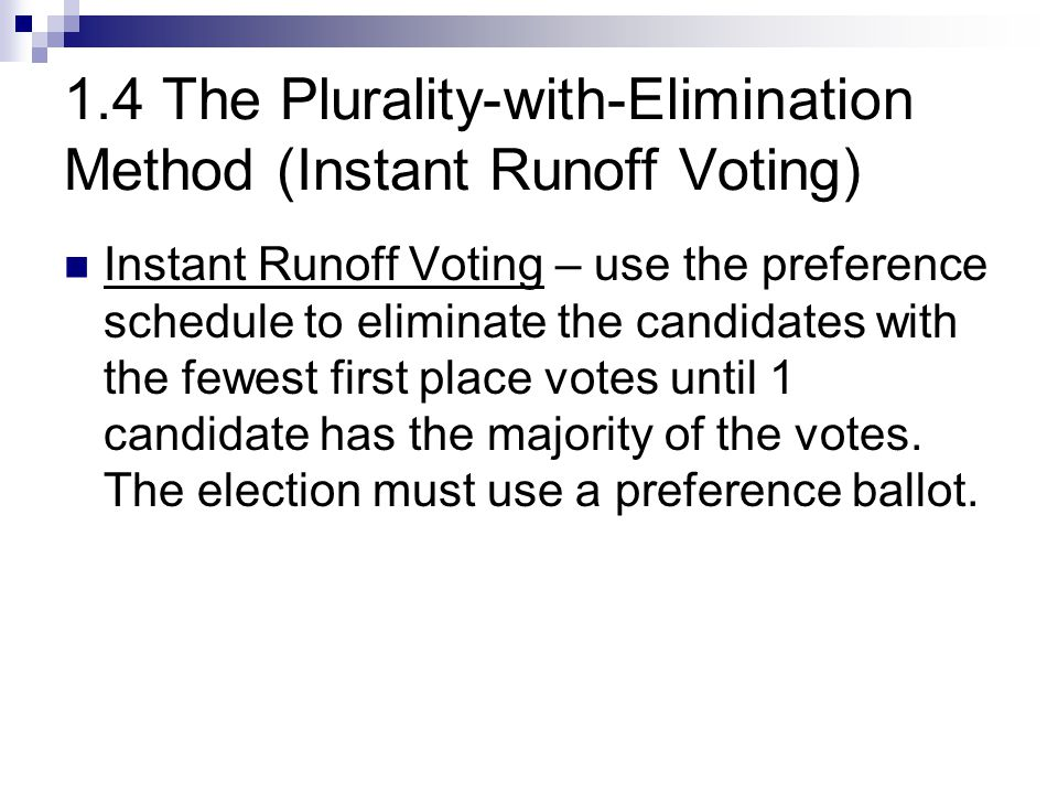 1.4 The Plurality-with-Elimination Method (Instant Runoff Voting) Instant Runoff Voting – use the preference schedule to eliminate the candidates with