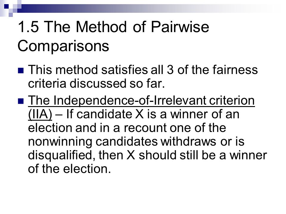 1.5 The Method of Pairwise Comparisons This method satisfies all 3 of the fairness criteria discussed so far. The Independence-of-Irrelevant criterion