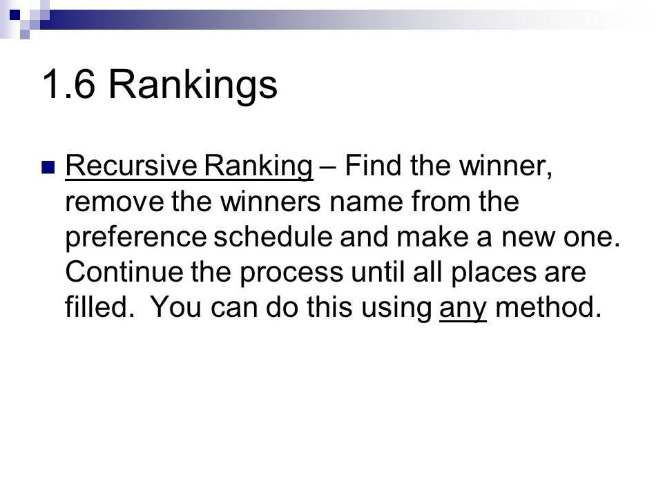 1.6 Rankings Recursive Ranking – Find the winner, remove the winners name from the preference schedule and make a new one. Continue the process until