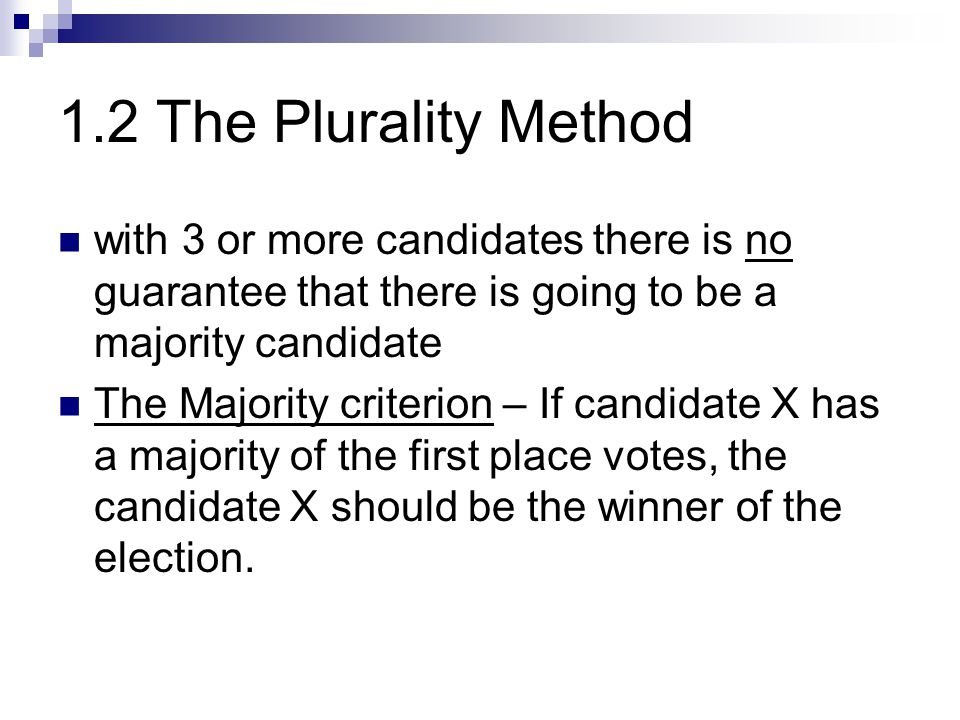 1.2 The Plurality Method with 3 or more candidates there is no guarantee that there is going to be a majority candidate The Majority criterion – If ca