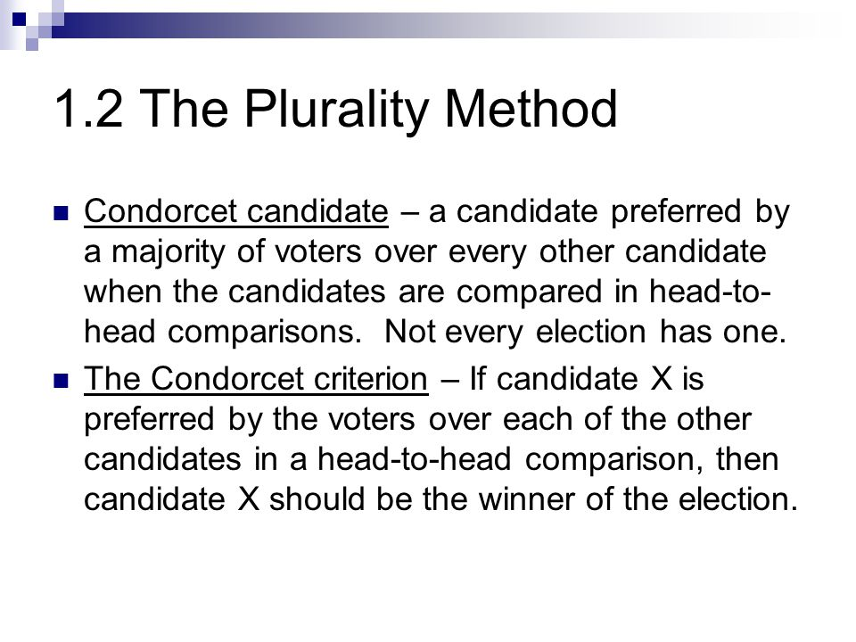 1.2 The Plurality Method Condorcet candidate – a candidate preferred by a majority of voters over every other candidate when the candidates are compar