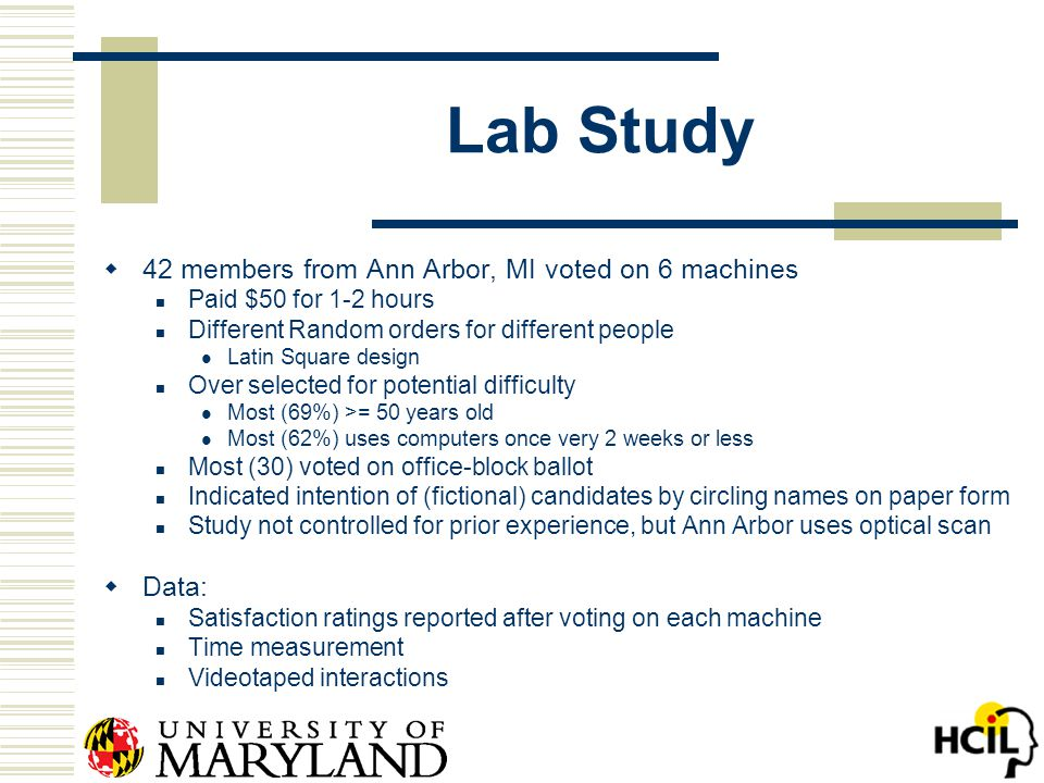 Lab Study  42 members from Ann Arbor, MI voted on 6 machines Paid $50 for 1-2 hours Different Random orders for different people Latin Square design Over selected for potential difficulty Most (69%) >= 50 years old Most (62%) uses computers once very 2 weeks or less Most (30) voted on office-block ballot Indicated intention of (fictional) candidates by circling names on paper form Study not controlled for prior experience, but Ann Arbor uses optical scan  Data: Satisfaction ratings reported after voting on each machine Time measurement Videotaped interactions