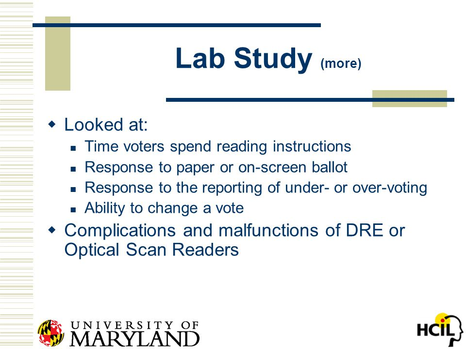 Lab Study (more)  Looked at: Time voters spend reading instructions Response to paper or on-screen ballot Response to the reporting of under- or over-voting Ability to change a vote  Complications and malfunctions of DRE or Optical Scan Readers