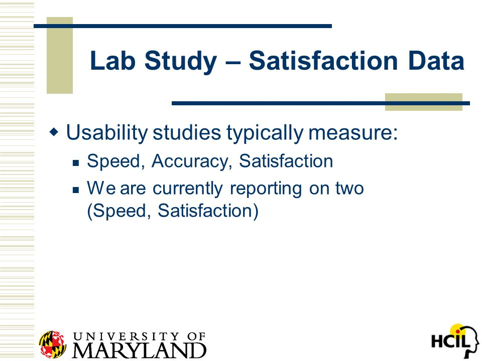 Lab Study – Satisfaction Data  Usability studies typically measure: Speed, Accuracy, Satisfaction We are currently reporting on two (Speed, Satisfaction)