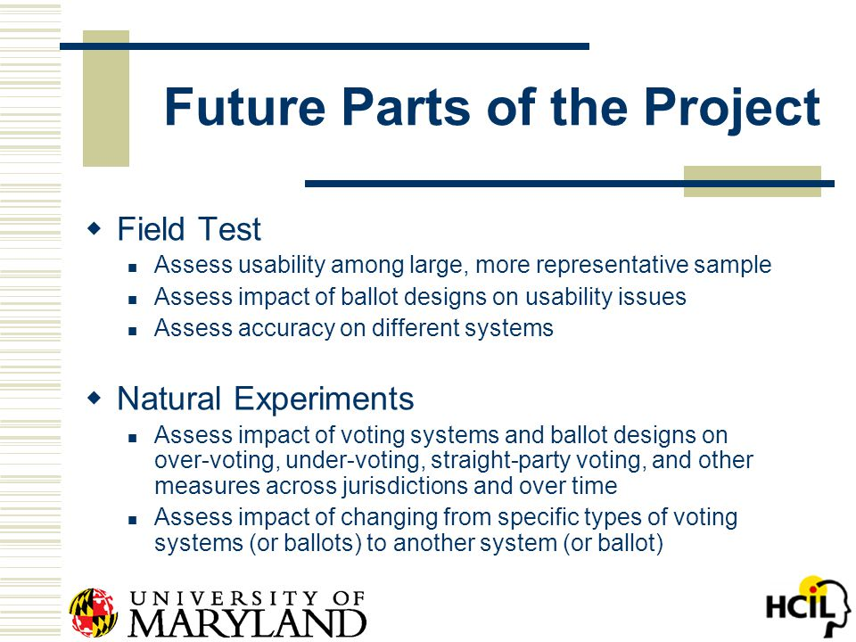 Future Parts of the Project  Field Test Assess usability among large, more representative sample Assess impact of ballot designs on usability issues Assess accuracy on different systems  Natural Experiments Assess impact of voting systems and ballot designs on over-voting, under-voting, straight-party voting, and other measures across jurisdictions and over time Assess impact of changing from specific types of voting systems (or ballots) to another system (or ballot)