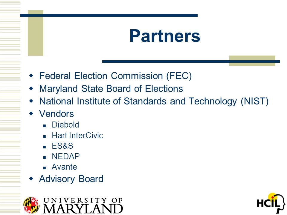 Partners  Federal Election Commission (FEC)  Maryland State Board of Elections  National Institute of Standards and Technology (NIST)  Vendors Diebold Hart InterCivic ES&S NEDAP Avante  Advisory Board