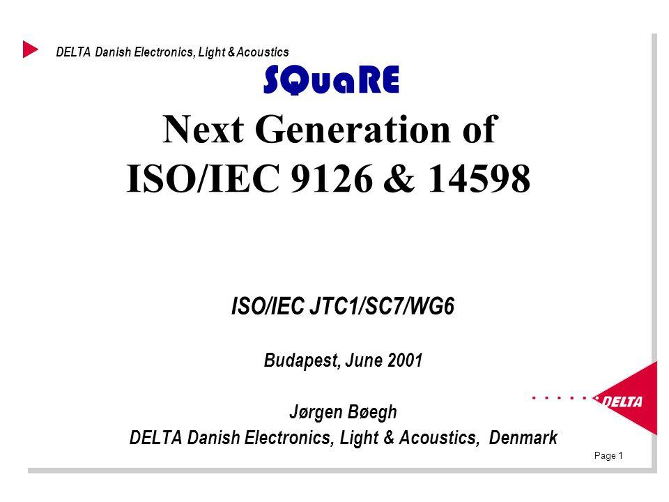 Page 1 DELTA Danish Electronics, Light & Acoustics SQuaRE Next Generation of ISO/IEC 9126 & 14598 ISO/IEC JTC1/SC7/WG6 Budapest, June 2001 Jørgen Bøeg