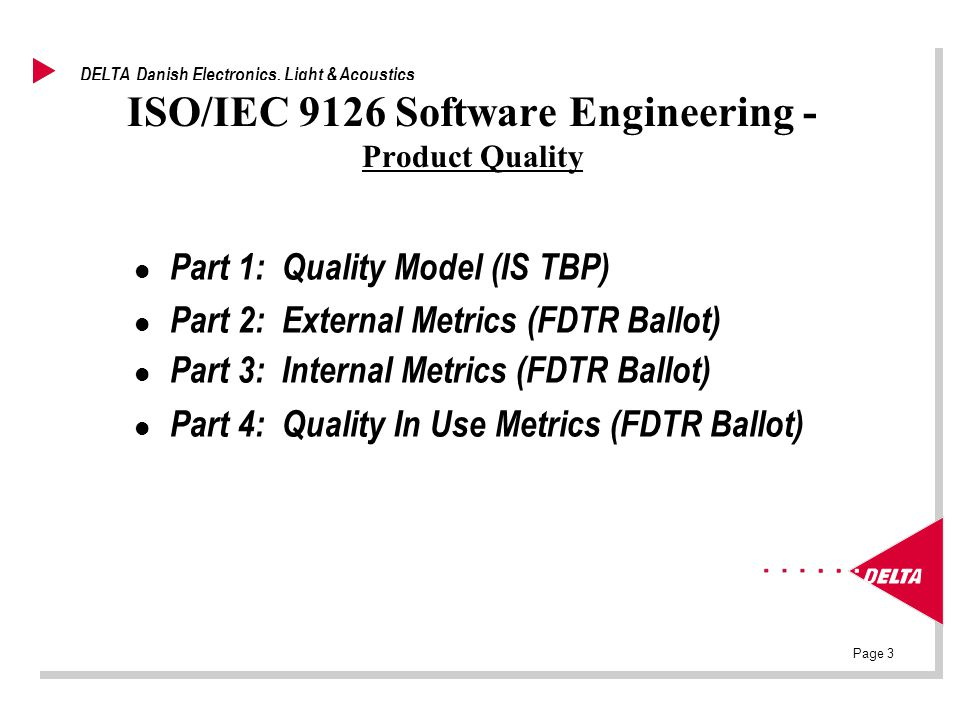 Page 3 DELTA Danish Electronics, Light & Acoustics ISO/IEC 9126 Software Engineering - Product Quality l Part 1: Quality Model (IS TBP) l Part 2: External Metrics (FDTR Ballot) l Part 3: Internal Metrics (FDTR Ballot) l Part 4: Quality In Use Metrics (FDTR Ballot)