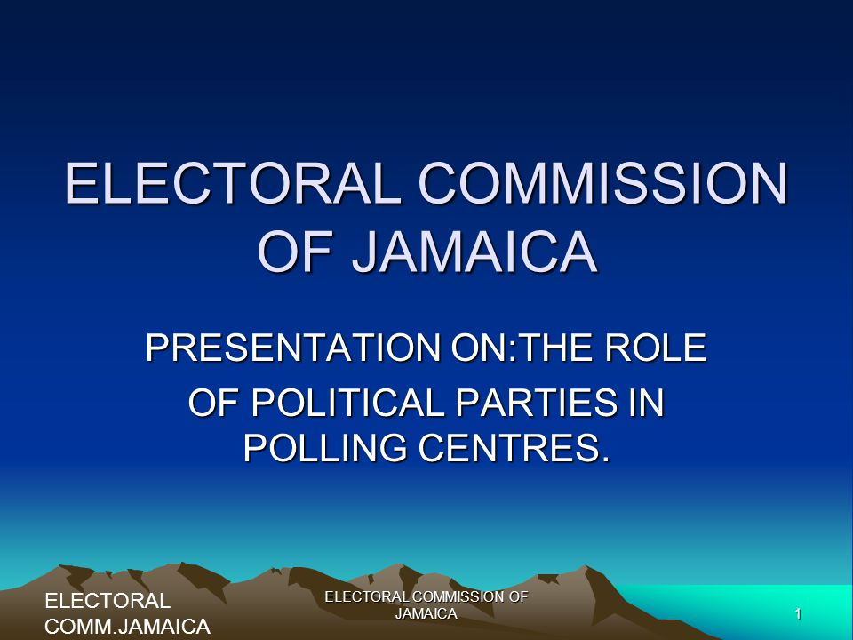 1 ELECTORAL COMMISSION OF JAMAICA PRESENTATION ON:THE ROLE OF POLITICAL PARTIES IN POLLING CENTRES.