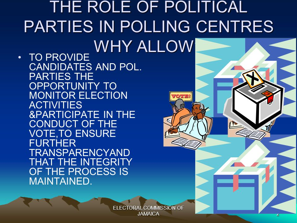 ELECTORAL COMMISSION OF JAMAICA2 THE ROLE OF POLITICAL PARTIES IN POLLING CENTRES WHY ALLOW.