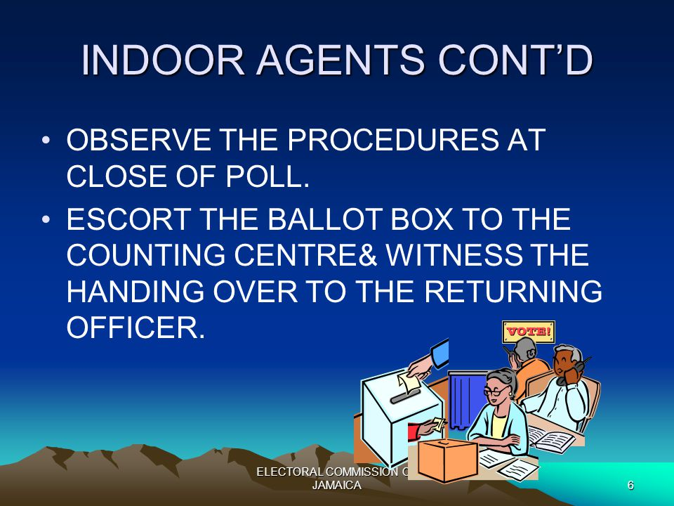 ELECTORAL COMMISSION OF JAMAICA6 INDOOR AGENTS CONT'D OBSERVE THE PROCEDURES AT CLOSE OF POLL.