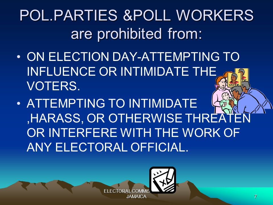 ELECTORAL COMMISSION OF JAMAICA7 POL.PARTIES &POLL WORKERS are prohibited from: ON ELECTION DAY-ATTEMPTING TO INFLUENCE OR INTIMIDATE THE VOTERS.