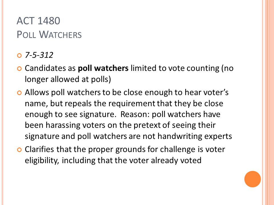 ACT 1480 P OLL W ATCHERS 7-5-312 Candidates as poll watchers limited to vote counting (no longer allowed at polls) Allows poll watchers to be close enough to hear voter's name, but repeals the requirement that they be close enough to see signature.