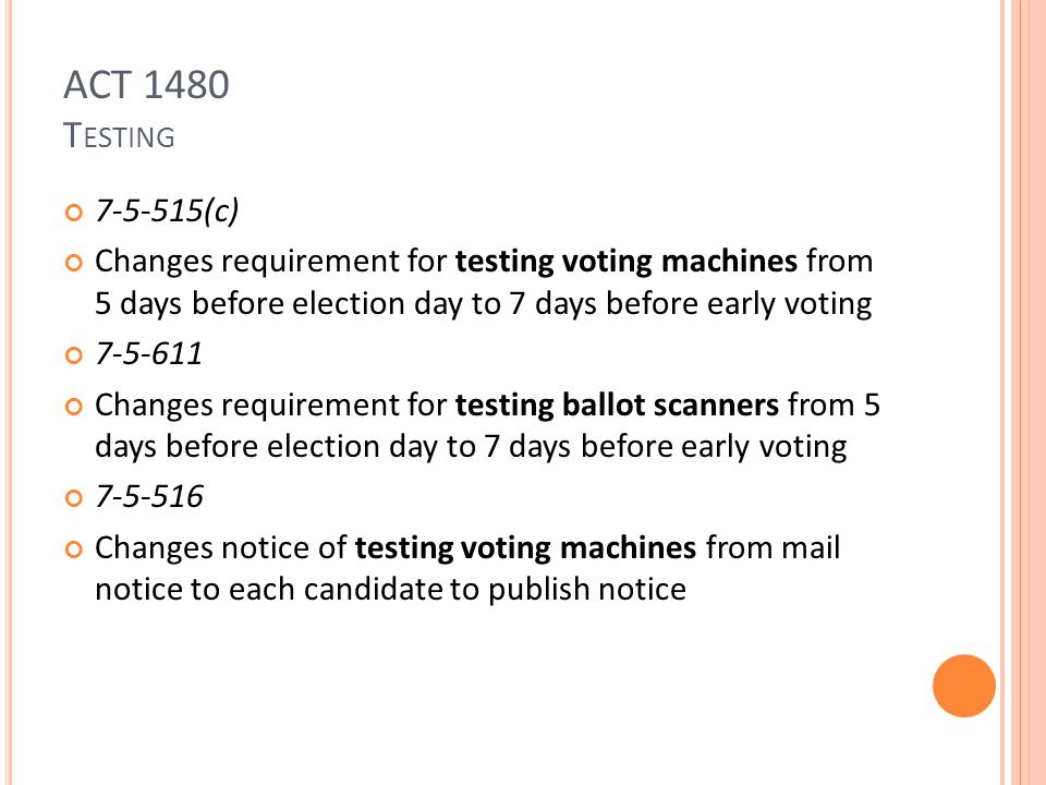 ACT 1480 T ESTING 7-5-515(c) Changes requirement for testing voting machines from 5 days before election day to 7 days before early voting 7-5-611 Changes requirement for testing ballot scanners from 5 days before election day to 7 days before early voting 7-5-516 Changes notice of testing voting machines from mail notice to each candidate to publish notice