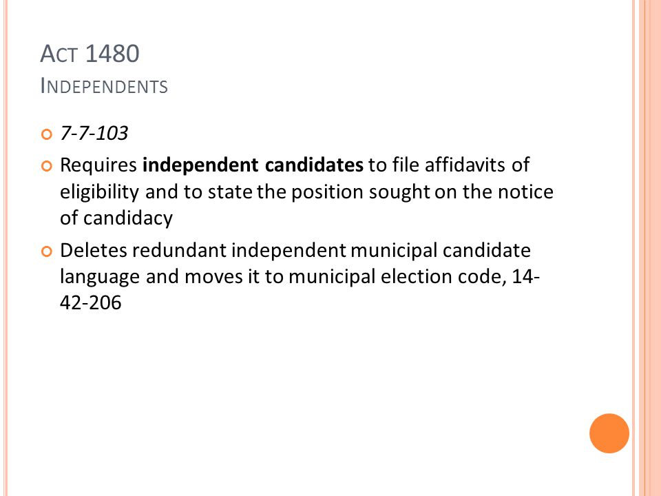 A CT 1480 I NDEPENDENTS 7-7-103 Requires independent candidates to file affidavits of eligibility and to state the position sought on the notice of candidacy Deletes redundant independent municipal candidate language and moves it to municipal election code, 14- 42-206