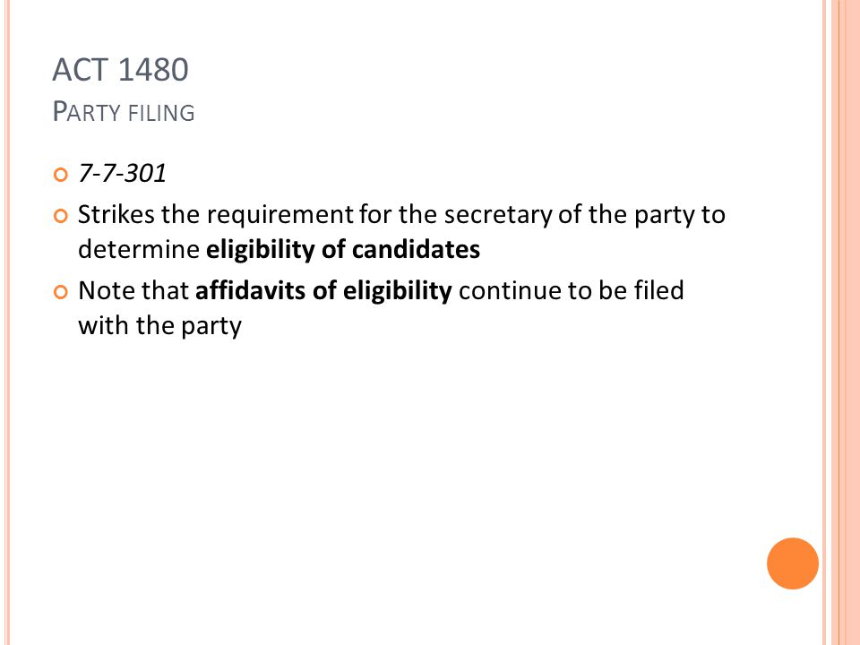 ACT 1480 P ARTY FILING 7-7-301 Strikes the requirement for the secretary of the party to determine eligibility of candidates Note that affidavits of eligibility continue to be filed with the party