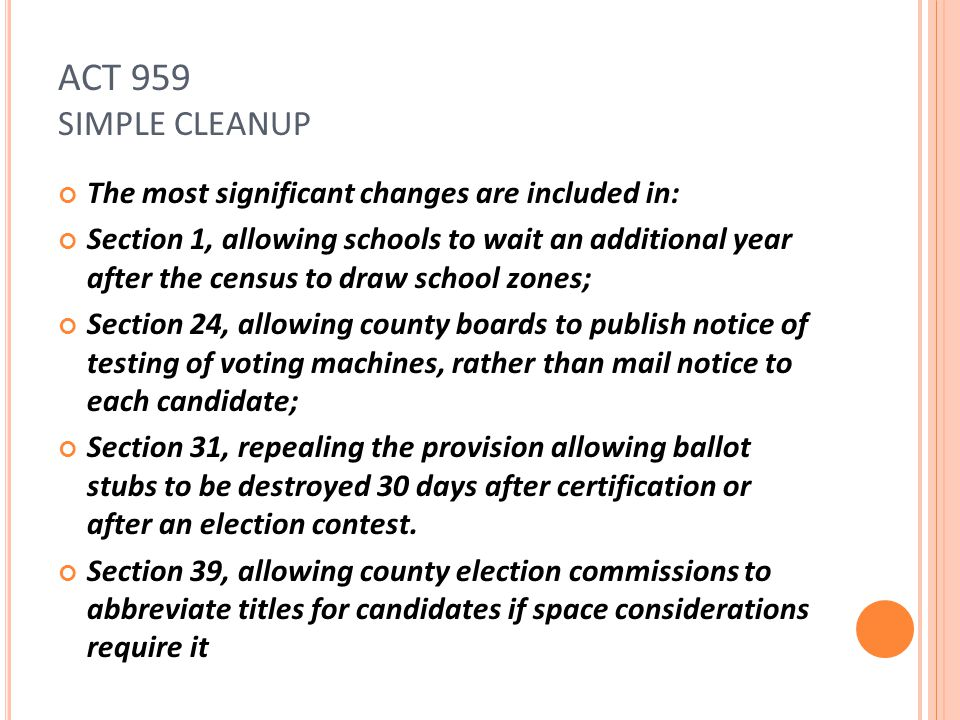 ACT 959 SIMPLE CLEANUP The most significant changes are included in: Section 1, allowing schools to wait an additional year after the census to draw school zones; Section 24, allowing county boards to publish notice of testing of voting machines, rather than mail notice to each candidate; Section 31, repealing the provision allowing ballot stubs to be destroyed 30 days after certification or after an election contest.