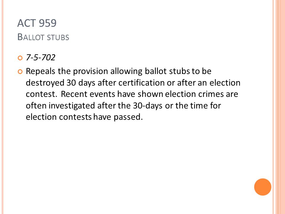 ACT 959 B ALLOT STUBS 7-5-702 Repeals the provision allowing ballot stubs to be destroyed 30 days after certification or after an election contest.