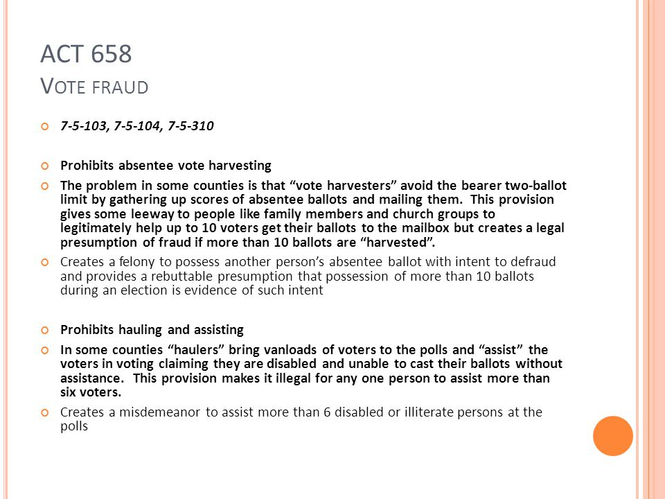ACT 658 V OTE FRAUD 7-5-103, 7-5-104, 7-5-310 Prohibits absentee vote harvesting The problem in some counties is that vote harvesters avoid the bearer two-ballot limit by gathering up scores of absentee ballots and mailing them.