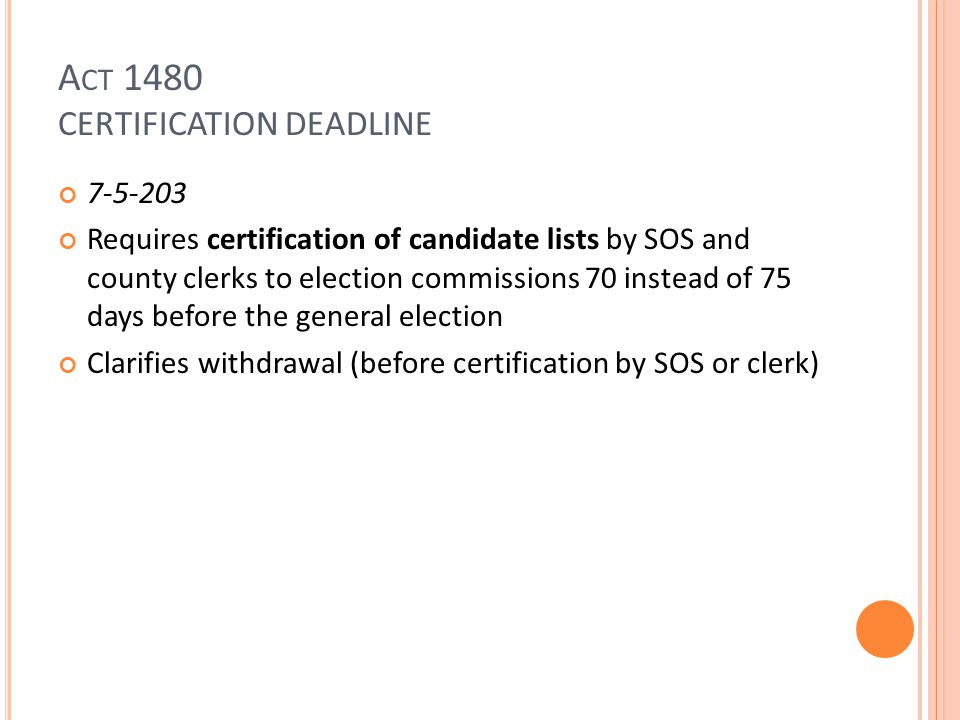 A CT 1480 CERTIFICATION DEADLINE 7-5-203 Requires certification of candidate lists by SOS and county clerks to election commissions 70 instead of 75 days before the general election Clarifies withdrawal (before certification by SOS or clerk)