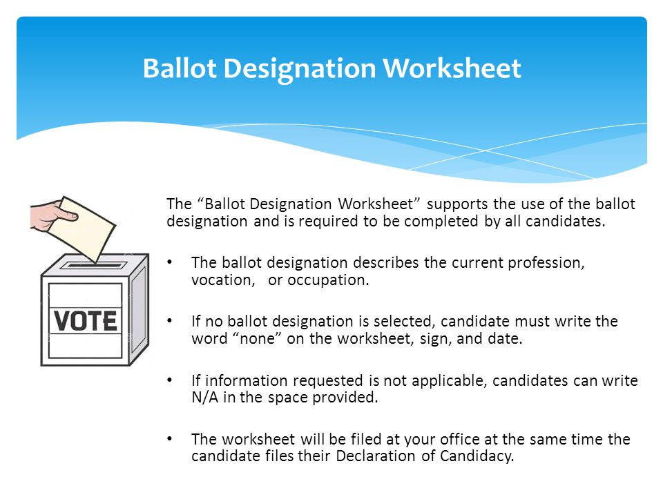 Ballot Designation Worksheet The Ballot Designation Worksheet supports the use of the ballot designation and is required to be completed by all candidates.