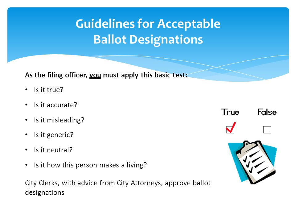 Guidelines for Acceptable Ballot Designations As the filing officer, you must apply this basic test: Is it true? Is it accurate? Is it misleading? Is