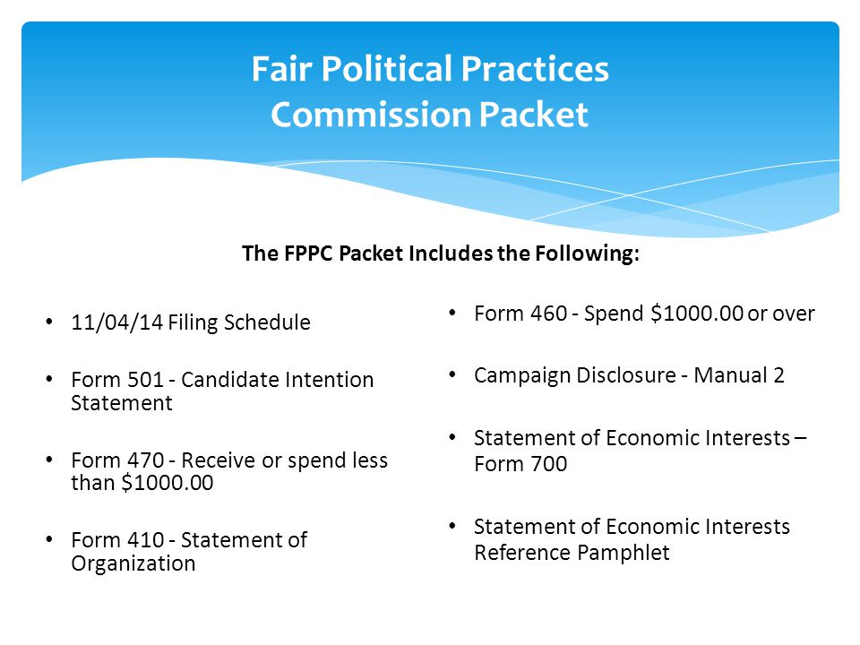 Fair Political Practices Commission Packet 11/04/14 Filing Schedule Form 501 - Candidate Intention Statement Form 470 - Receive or spend less than $10