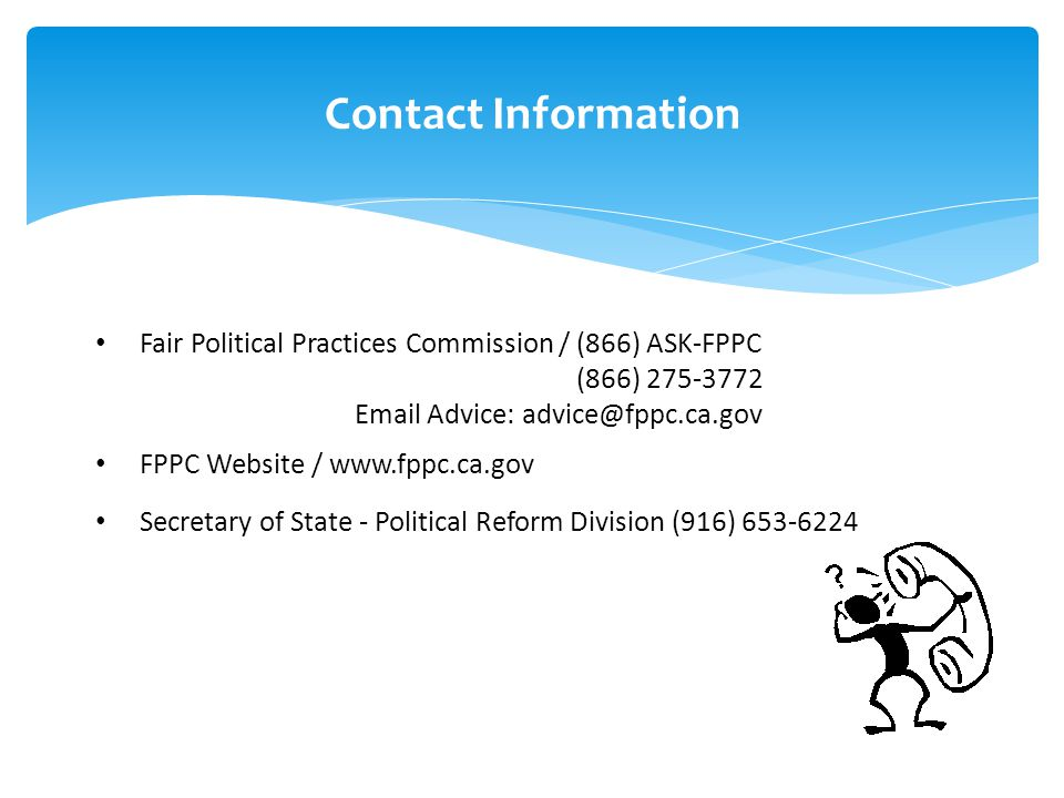 Contact Information Fair Political Practices Commission / (866) ASK-FPPC (866) 275-3772 Email Advice: advice@fppc.ca.gov FPPC Website / www.fppc.ca.gov Secretary of State - Political Reform Division (916) 653-6224