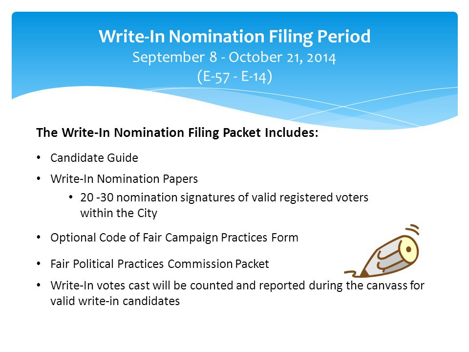 The Write-In Nomination Filing Packet Includes: Candidate Guide Write-In Nomination Papers 20 -30 nomination signatures of valid registered voters within the City Optional Code of Fair Campaign Practices Form Fair Political Practices Commission Packet Write-In votes cast will be counted and reported during the canvass for valid write-in candidates Write-In Nomination Filing Period September 8 - October 21, 2014 (E-57 - E-14)