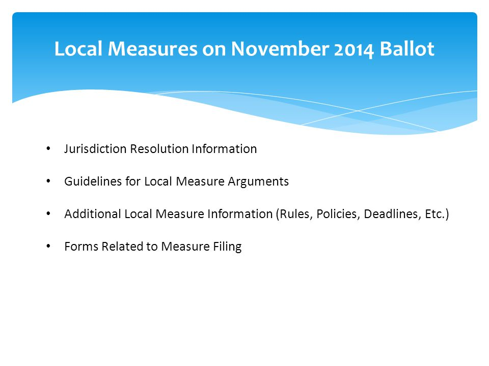 Jurisdiction Resolution Information Guidelines for Local Measure Arguments Additional Local Measure Information (Rules, Policies, Deadlines, Etc.) Forms Related to Measure Filing Local Measures on November 2014 Ballot