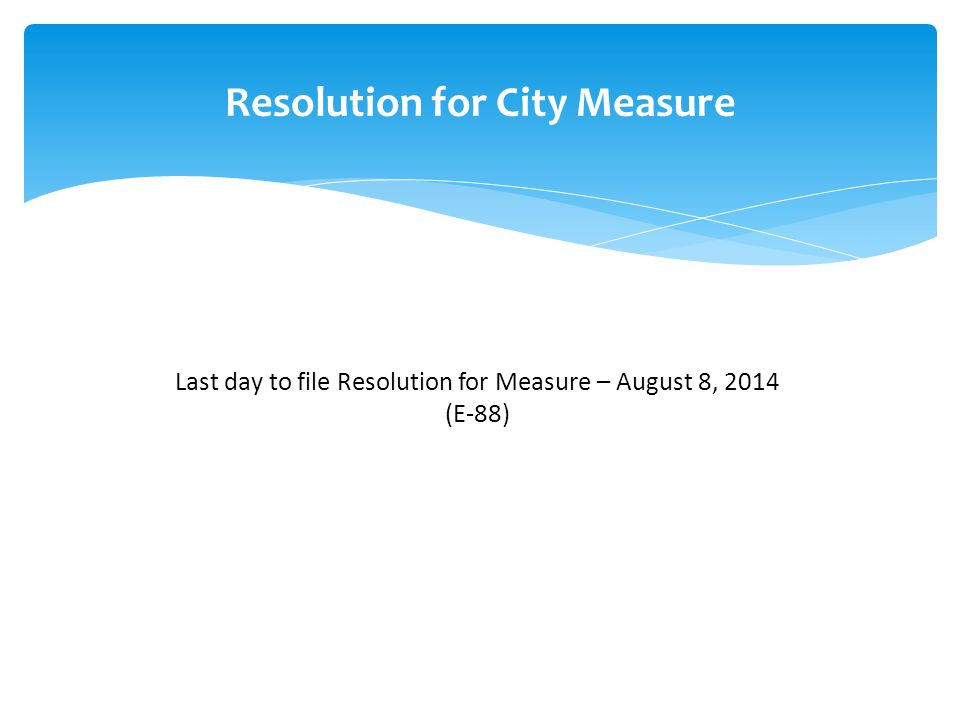 Resolution for City Measure Last day to file Resolution for Measure – August 8, 2014 (E-88)