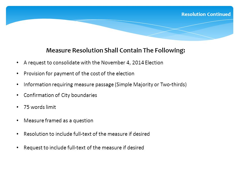 Measure Resolution Shall Contain The Following: A request to consolidate with the November 4, 2014 Election Provision for payment of the cost of the election Information requiring measure passage (Simple Majority or Two-thirds) Confirmation of City boundaries 75 words limit Measure framed as a question Resolution to include full-text of the measure if desired Request to include full-text of the measure if desired Resolution Continued