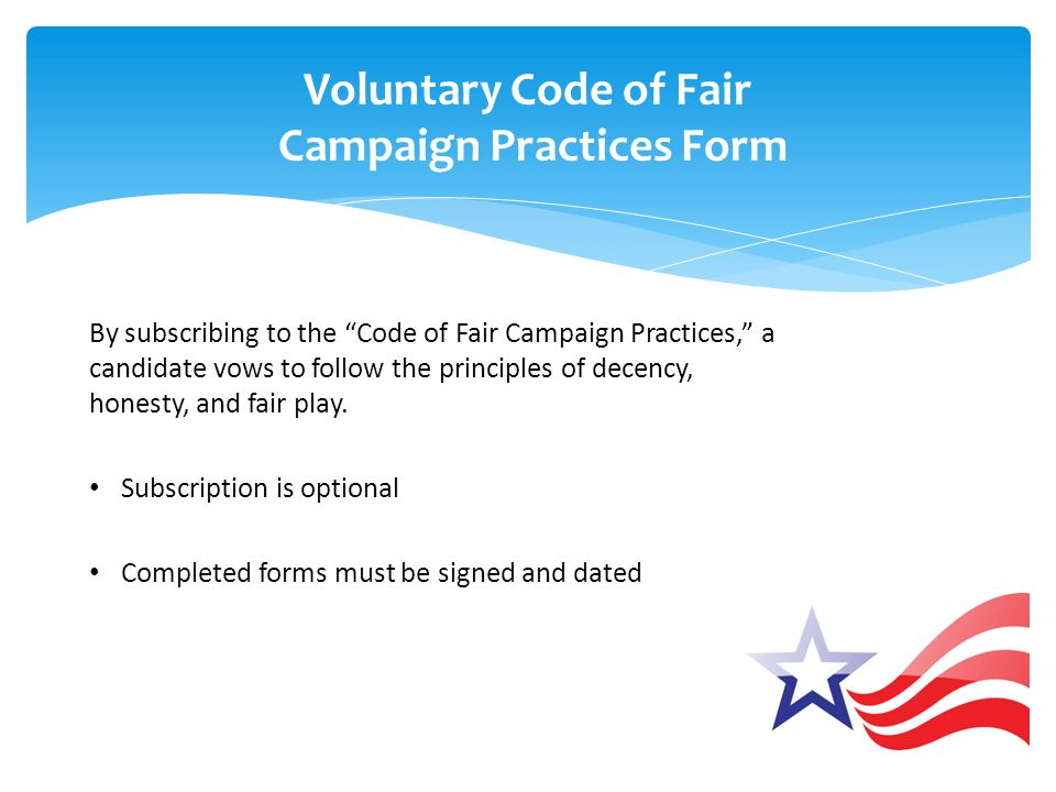 """Voluntary Code of Fair Campaign Practices Form By subscribing to the """"Code of Fair Campaign Practices,"""" a candidate vows to follow the principles of d"""