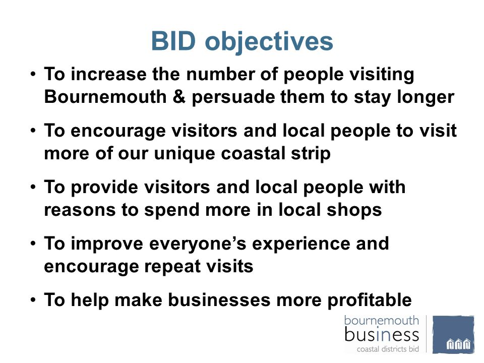 BID objectives To increase the number of people visiting Bournemouth & persuade them to stay longer To encourage visitors and local people to visit more of our unique coastal strip To provide visitors and local people with reasons to spend more in local shops To improve everyone's experience and encourage repeat visits To help make businesses more profitable