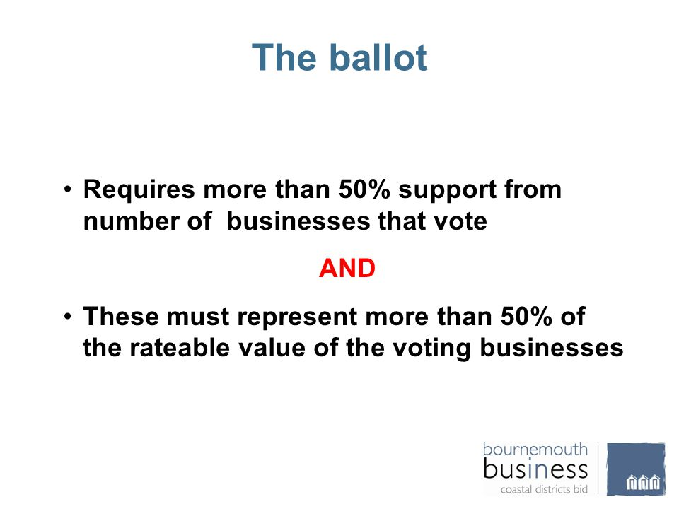 The ballot Requires more than 50% support from number of businesses that vote AND These must represent more than 50% of the rateable value of the voting businesses