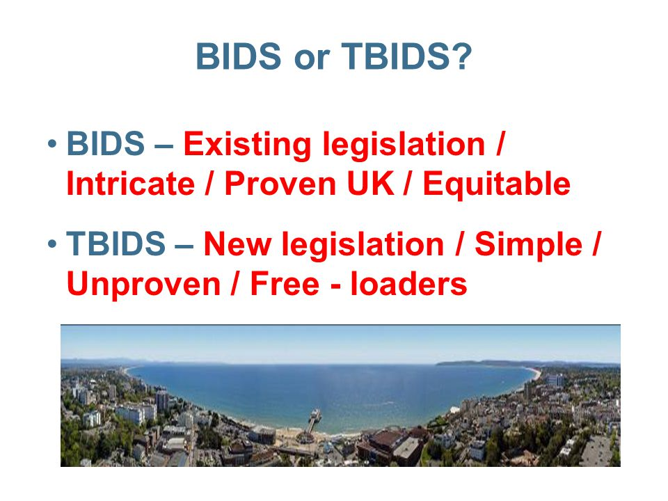 BIDS or TBIDS? BIDS – Existing legislation / Intricate / Proven UK / Equitable TBIDS – New legislation / Simple / Unproven / Free - loaders
