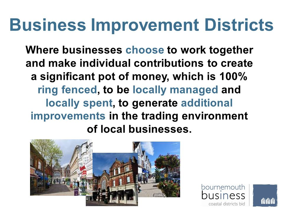 Business Improvement Districts Where businesses choose to work together and make individual contributions to create a significant pot of money, which is 100% ring fenced, to be locally managed and locally spent, to generate additional improvements in the trading environment of local businesses.