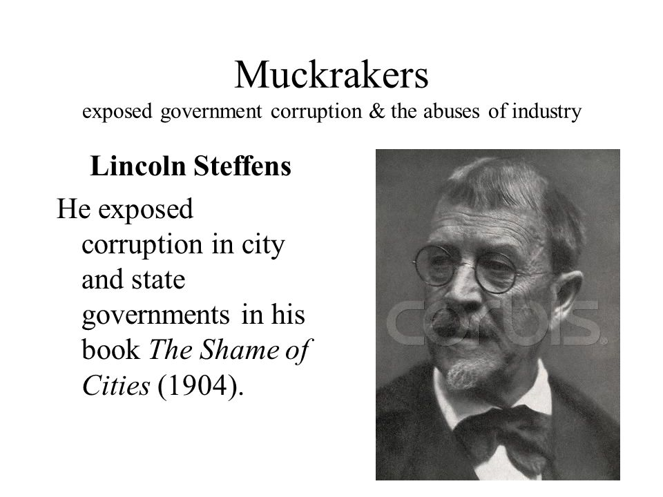 Lincoln Steffens He exposed corruption in city and state governments in his book The Shame of Cities (1904).