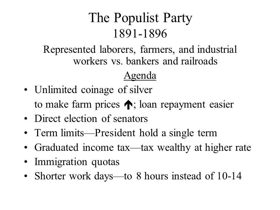 The Populist Party 1891-1896 Represented laborers, farmers, and industrial workers vs. bankers and railroads Agenda Unlimited coinage of silver to mak