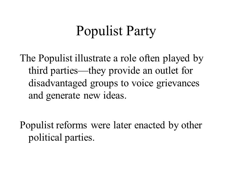 Populist Party The Populist illustrate a role often played by third parties—they provide an outlet for disadvantaged groups to voice grievances and generate new ideas.