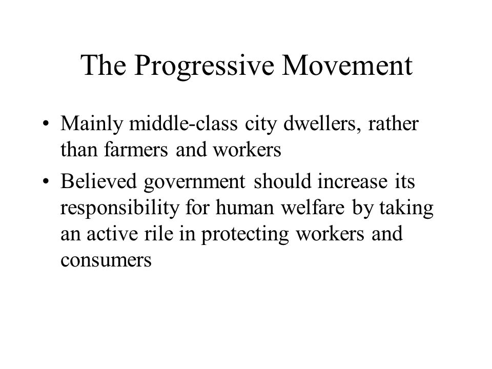 The Progressive Movement Mainly middle-class city dwellers, rather than farmers and workers Believed government should increase its responsibility for human welfare by taking an active rile in protecting workers and consumers