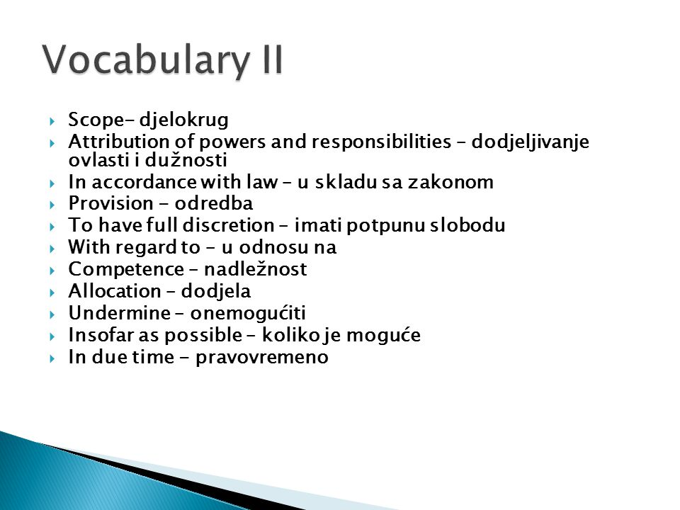  Scope- djelokrug  Attribution of powers and responsibilities – dodjeljivanje ovlasti i dužnosti  In accordance with law – u skladu sa zakonom  Provision - odredba  To have full discretion – imati potpunu slobodu  With regard to – u odnosu na  Competence – nadležnost  Allocation – dodjela  Undermine – onemogućiti  Insofar as possible – koliko je moguće  In due time - pravovremeno