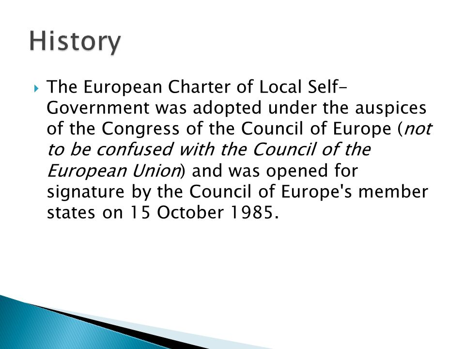  The European Charter of Local Self- Government was adopted under the auspices of the Congress of the Council of Europe (not to be confused with the Council of the European Union) and was opened for signature by the Council of Europe s member states on 15 October 1985.