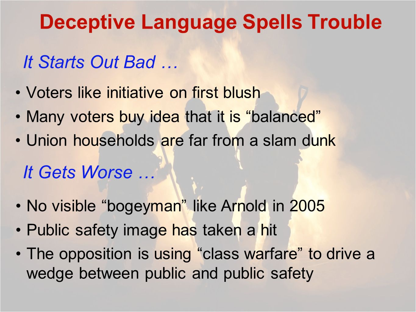 Deceptive Language Spells Trouble Voters like initiative on first blush Many voters buy idea that it is balanced Union households are far from a slam dunk It Starts Out Bad … It Gets Worse … No visible bogeyman like Arnold in 2005 Public safety image has taken a hit The opposition is using class warfare to drive a wedge between public and public safety