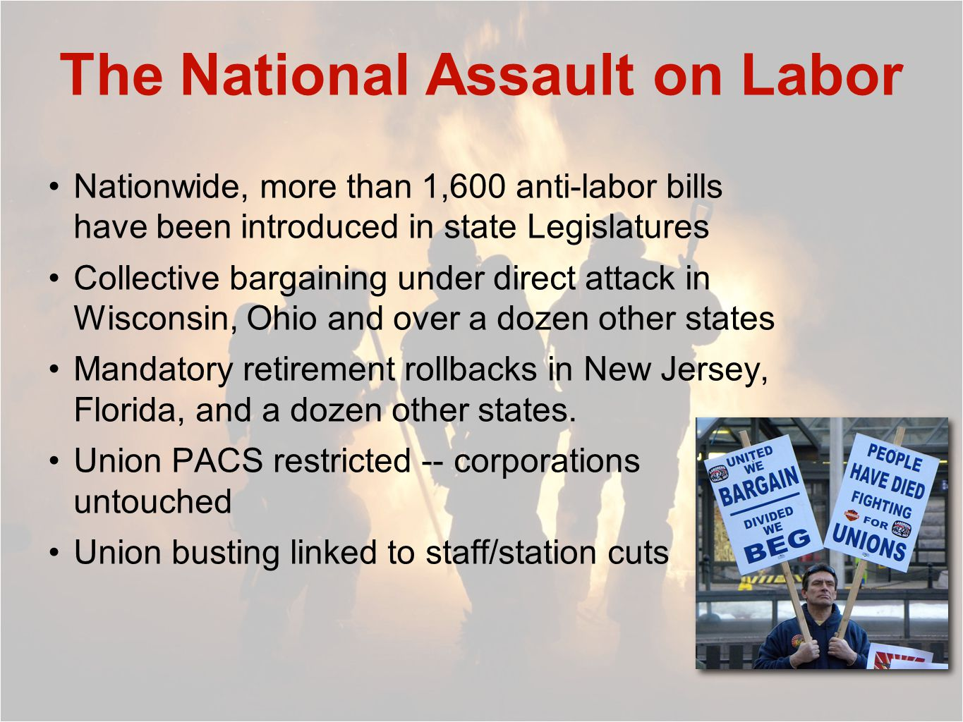 The National Assault on Labor Nationwide, more than 1,600 anti-labor bills have been introduced in state Legislatures Collective bargaining under direct attack in Wisconsin, Ohio and over a dozen other states Mandatory retirement rollbacks in New Jersey, Florida, and a dozen other states.