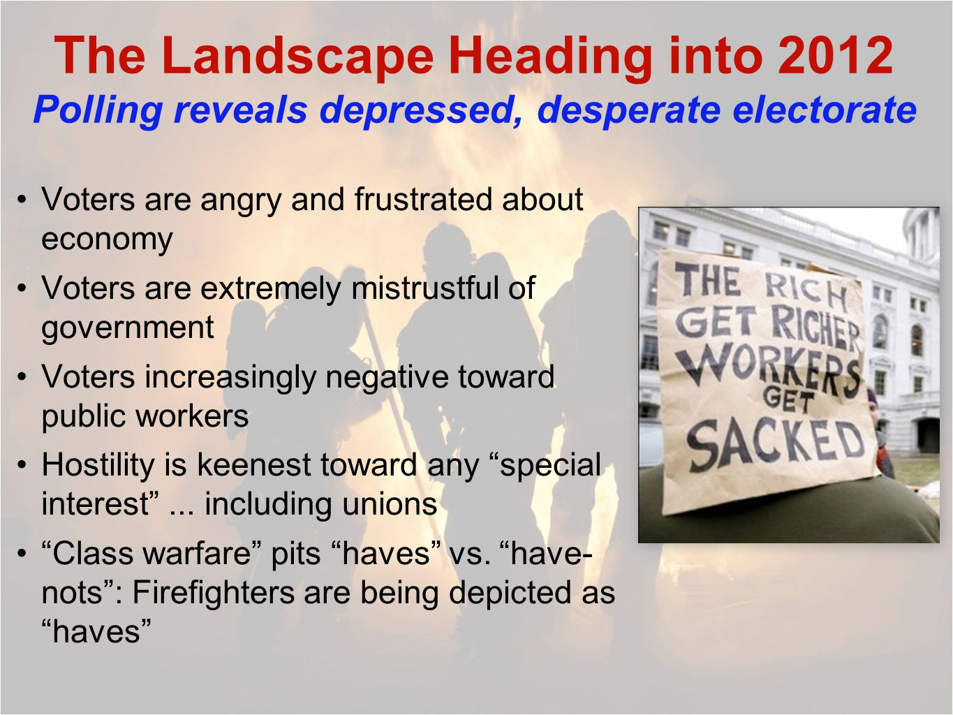 The Landscape Heading into 2012 Polling reveals depressed, desperate electorate Voters are angry and frustrated about economy Voters are extremely mistrustful of government Voters increasingly negative toward public workers Hostility is keenest toward any special interest ...