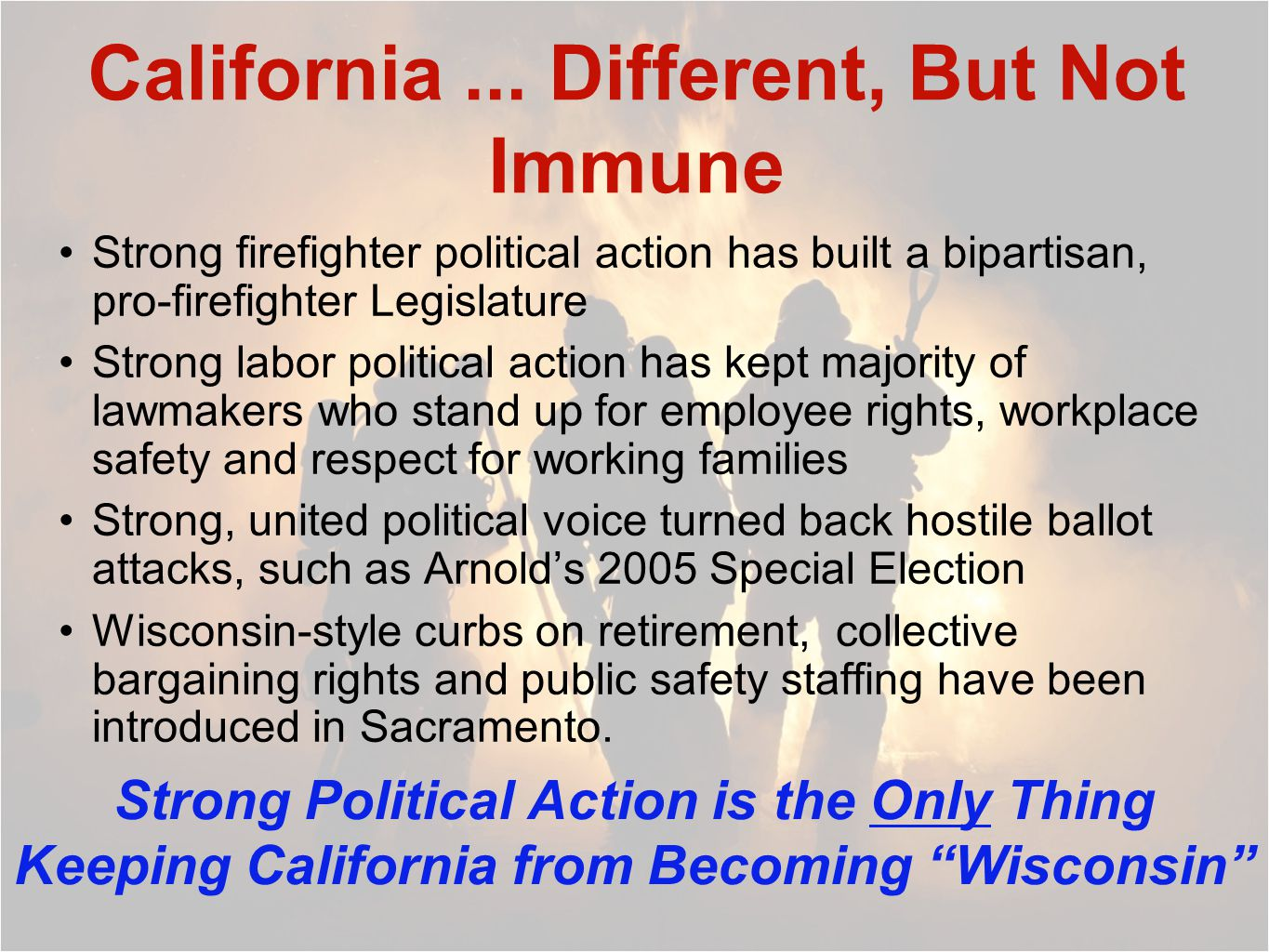 California... Different, But Not Immune Strong firefighter political action has built a bipartisan, pro-firefighter Legislature Strong labor political